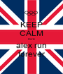 KEEP CALM love alex run forever - Personalised Poster A1 size