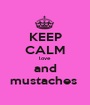 KEEP CALM love and mustaches  - Personalised Poster A1 size