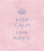 KEEP CALM & Love Ruby C - Personalised Poster A1 size