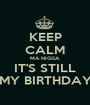 KEEP CALM MA NIGGA IT'S STILL MY BIRTHDAY - Personalised Poster A1 size