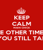 KEEP CALM MAIN CHICK AND REMEMBER ALL THE OTHER TIMES HE CHEATED ON YOU OH U MAD AT ME BECAUSE YOU STILL TALK TO HIM AFTER YOU KNEW - Personalised Poster A1 size