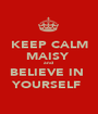 KEEP CALM MAISY  and  BELIEVE IN  YOURSELF  - Personalised Poster A1 size