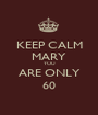 KEEP CALM MARY YOU ARE ONLY 60 - Personalised Poster A1 size