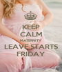 KEEP CALM MATERNITY LEAVE STARTS FRIDAY - Personalised Poster A1 size