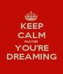 KEEP CALM MAYBE YOU'RE DREAMING - Personalised Poster A1 size