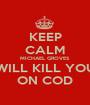 KEEP CALM MICHAEL GROVES WILL KILL YOU ON COD - Personalised Poster A1 size