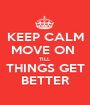 KEEP CALM MOVE ON  TILL THINGS GET BETTER - Personalised Poster A1 size