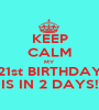 KEEP CALM MY 21st BIRTHDAY IS IN 2 DAYS! - Personalised Poster A1 size