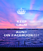 KEEP CALM MY AUNT ON FACEBOOK!!! - Personalised Poster A1 size