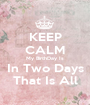KEEP CALM My BirthDay Is In Two Days That Is All - Personalised Poster A1 size