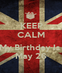 KEEP CALM  My Birthday Is  May 26 - Personalised Poster A1 size