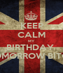 KEEP CALM MY BIRTHDAY  IS TOMORROW BITCHES - Personalised Poster A1 size