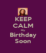 KEEP CALM My Birthday Soon - Personalised Poster A1 size