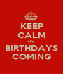 KEEP CALM MY BIRTHDAYS COMING - Personalised Poster A1 size