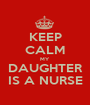 KEEP CALM MY DAUGHTER IS A NURSE - Personalised Poster A1 size