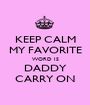 KEEP CALM MY FAVORITE WORD IS DADDY CARRY ON - Personalised Poster A1 size