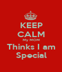 KEEP CALM My MOM Thinks I am Special - Personalised Poster A1 size