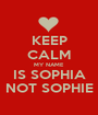 KEEP CALM MY NAME IS SOPHIA NOT SOPHIE - Personalised Poster A1 size