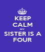 KEEP CALM MY SISTER IS A FOUR - Personalised Poster A1 size