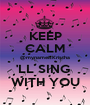 KEEP CALM @mynameisKristha 'LL SING  WITH YOU - Personalised Poster A1 size