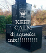 KEEP CALM n listern to dj squeaks mix!!!!!!!!!! - Personalised Poster A1 size