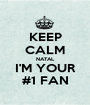 KEEP CALM NATAL I'M YOUR #1 FAN - Personalised Poster A1 size