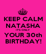 KEEP CALM NATASHA IT'S ONLY YOUR 30th BIRTHDAY! - Personalised Poster A1 size