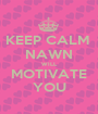 KEEP CALM  NAWN  WILL  MOTIVATE  YOU  - Personalised Poster A1 size