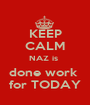 KEEP CALM NAZ is  done work  for TODAY - Personalised Poster A1 size