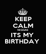 KEEP CALM NIGGAS ITS MY  BIRTHDAY  - Personalised Poster A1 size