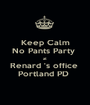Keep Calm No Pants Party  at  Renard 's office  Portland PD  - Personalised Poster A1 size