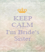 KEEP CALM No Way !!!! I'm Bride's Sister - Personalised Poster A1 size