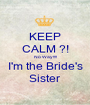 KEEP CALM ?! No Way!!!! I'm the Bride's Sister - Personalised Poster A1 size