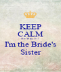 KEEP CALM No Way !!!! I'm the Bride's Sister - Personalised Poster A1 size