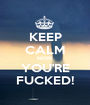 KEEP CALM NOPE YOU'RE FUCKED! - Personalised Poster A1 size