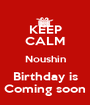 KEEP CALM Noushin Birthday is Coming soon - Personalised Poster A1 size