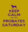 KEEP CALM NU TAU PROBATES SATURDAY - Personalised Poster A1 size