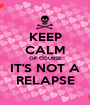 KEEP CALM OF COURSE IT'S NOT A RELAPSE - Personalised Poster A1 size