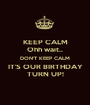 KEEP CALM Ohh wait.. DON'T KEEP CALM IT'S OUR BIRTHDAY TURN UP! - Personalised Poster A1 size