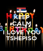 KEEP CALM OMPHILE I LOVE YOU TSHEPISO - Personalised Poster A1 size