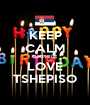 KEEP CALM OMPHILE  LOVE  TSHEPISO - Personalised Poster A1 size