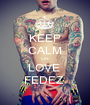 KEEP CALM ON  LOVE  FEDEZ  - Personalised Poster A1 size