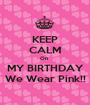 KEEP CALM On  MY BIRTHDAY We Wear Pink!! - Personalised Poster A1 size