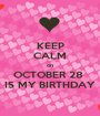 KEEP CALM on OCTOBER 28  IS MY BIRTHDAY - Personalised Poster A1 size