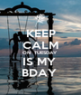 KEEP CALM ON  TUESDAY  IS MY  BDAY  - Personalised Poster A1 size