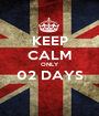 KEEP CALM ONLY 02 DAYS  - Personalised Poster A1 size