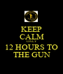 KEEP CALM ONLY 12 HOURS TO THE GUN - Personalised Poster A1 size