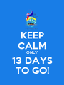 KEEP CALM ONLY 13 DAYS TO GO! - Personalised Poster A1 size