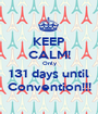 KEEP CALM! Only 131 days until Convention!!! - Personalised Poster A1 size