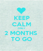 KEEP CALM ONLY 2 MONTHS  TO GO - Personalised Poster A1 size